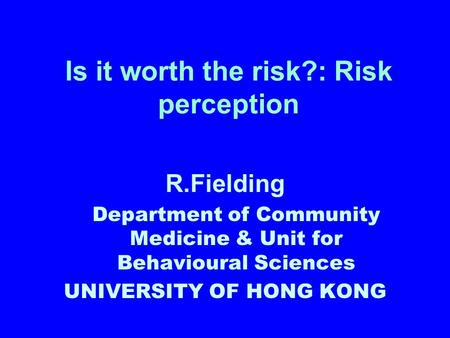 Is it worth the risk?: Risk perception R.Fielding Department of Community Medicine & Unit for Behavioural Sciences UNIVERSITY OF HONG KONG.