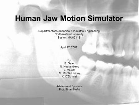 Human Jaw Motion Simulator Department of Mechanical & Industrial Engineering Northeastern University Boston, MA 02115 April 17, 2007 By: B. Galer N. Hockenberry.