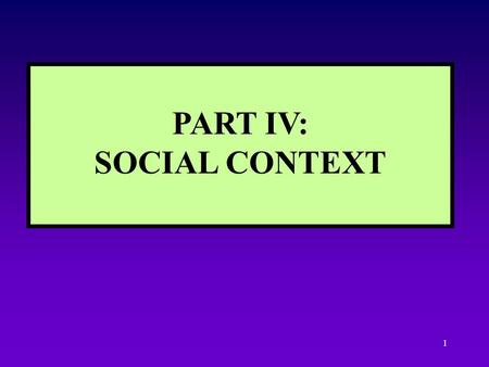 1 PART IV: SOCIAL CONTEXT 2 INTRODUCTION TO SOCIAL CONTEXT Examples of context Macro- and micro-context Dynamics between context and other units What.