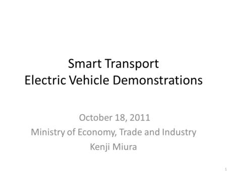 Smart Transport Electric Vehicle Demonstrations October 18, 2011 Ministry of Economy, Trade and Industry Kenji Miura 1.