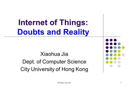 CS Dept, City Univ.1 Internet of Things: Doubts and Reality Xiaohua Jia Dept. of Computer Science City University of Hong Kong.