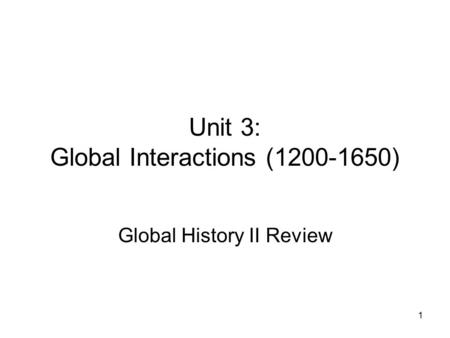 1 Unit 3: Global Interactions (1200-1650) Global History II Review.