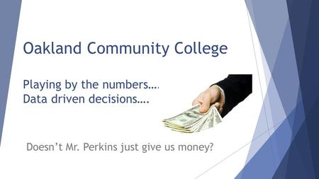 Oakland Community College Playing by the numbers…. Data driven decisions…. Doesn't Mr. Perkins just give us money?