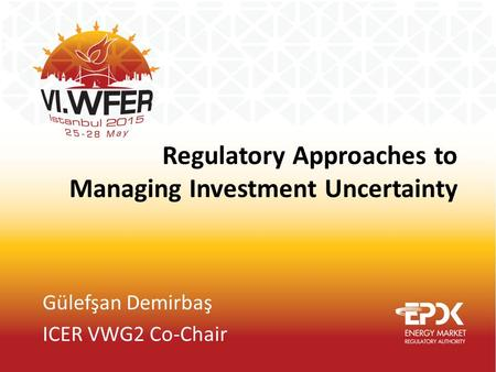 Regulatory Approaches to Managing Investment Uncertainty Gülefşan Demirbaş ICER VWG2 Co-Chair.