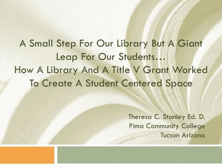 A Small Step For Our Library But A Giant Leap For Our Students… How A Library And A Title V Grant Worked To Create A Student Centered Space Theresa C.