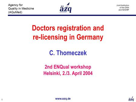 Www.azq.de 1 Agency for Quality in Medicine (AQuMed) Joint Institution of the GMA and NASHIP Doctors registration and re-licensing in Germany C. Thomeczek.
