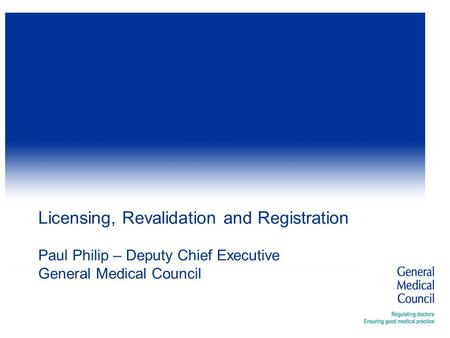 Licensing, Revalidation and Registration Paul Philip – Deputy Chief Executive General Medical Council.