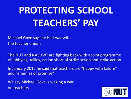 PROTECTING SCHOOL TEACHERS' PAY Michael Gove says he is at war with the teacher unions The NUT and NASUWT are fighting back with a joint programme of lobbying,