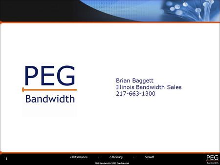 Performance - Efficiency - Growth PEG Bandwidth 2013 Confidential Brian Baggett Illinois Bandwidth Sales 217-663-1300 1.