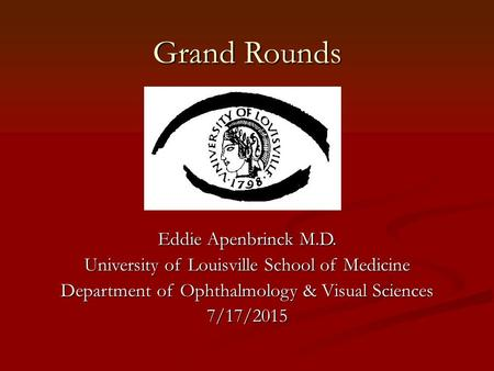 Grand Rounds Eddie Apenbrinck M.D. University of Louisville School of Medicine Department of Ophthalmology & Visual Sciences 7/17/2015.
