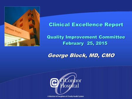 A Member of Daughters of Charity Health System Clinical Excellence Report Quality Improvement Committee February 25, 2015 George Block, MD, CMO Clinical.