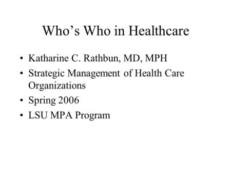 Who's Who in Healthcare Katharine C. Rathbun, MD, MPH Strategic Management of Health Care Organizations Spring 2006 LSU MPA Program.