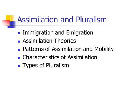 Assimilation and Pluralism Immigration and Emigration Assimilation Theories Patterns of Assimilation and Mobility Characteristics of Assimilation Types.