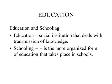 EDUCATION Education and Schooling Education – social institution that deals with transmission of knowledge. Schooling -- – is the more organized form of.