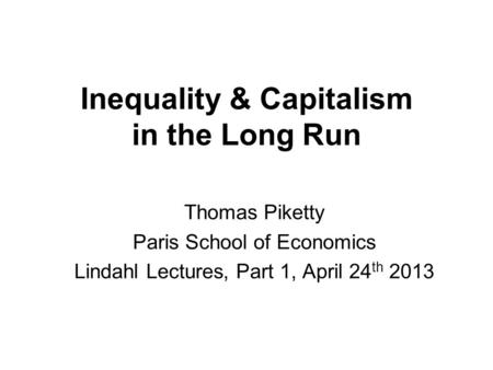 Inequality & Capitalism in the Long Run Thomas Piketty Paris School of Economics Lindahl Lectures, Part 1, April 24 th 2013.