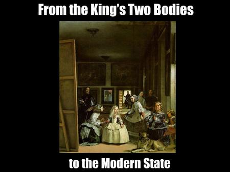 From the King's Two Bodies to the Modern State. From the King's Two Bodies to the Modern State.