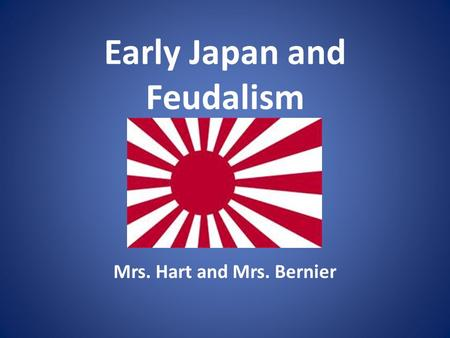Early Japan and Feudalism Mrs. Hart and Mrs. Bernier.