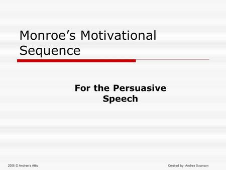Monroe's Motivational Sequence 2006 © Andree's AtticCreated by: Andree Swanson For the Persuasive Speech.