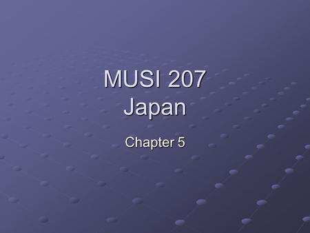 MUSI 207 Japan Chapter 5. The Music of Japan Chapter Presentation Different Cultural Values Musical/Theatrical Genres and Social Values Gender Issues.