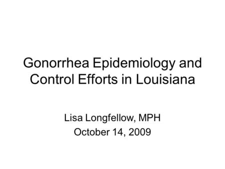Gonorrhea Epidemiology and Control Efforts in Louisiana Lisa Longfellow, MPH October 14, 2009.