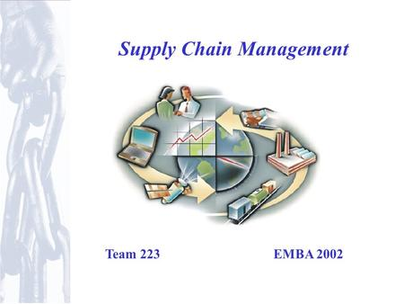 Supply Chain Management Team 223 EMBA 2002. Introduction Supply chains exist in both service and manufacturing organizations May be simple or complex.