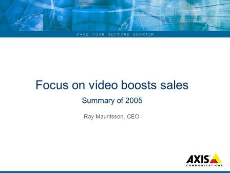 M A K E Y O U R N E T W O R K S M A R T E R Focus on video boosts sales Summary of 2005 Ray Mauritsson, CEO.