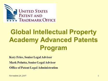November 29, 20071 Global Intellectual Property Academy Advanced Patents Program Kery Fries, Senior Legal Advisor Mark Polutta, Senior Legal Advisor Office.