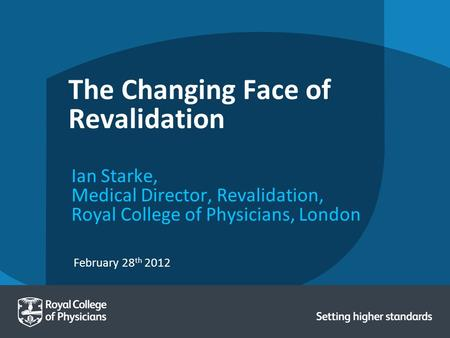 February 28 th 2012 The Changing Face of Revalidation Ian Starke, Medical Director, Revalidation, Royal College of Physicians, London.