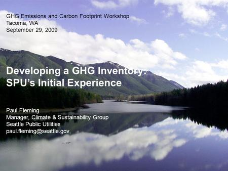 GHG Emissions and Carbon Footprint Workshop Tacoma, WA September 29, 2009 Developing a GHG Inventory: SPU's Initial Experience Paul Fleming Manager, Climate.