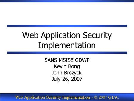 Web Application Security Implementation - © 2007 GIAC Web Application Security Implementation SANS MSISE GDWP Kevin Bong John Brozycki July 26, 2007.