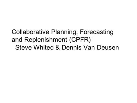 Collaborative Planning, Forecasting and Replenishment (CPFR) Steve Whited & Dennis Van Deusen.