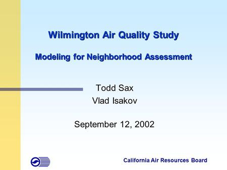Wilmington Air Quality Study Modeling for Neighborhood Assessment Todd Sax Vlad Isakov September 12, 2002 California Air Resources Board.