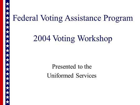 Federal Voting Assistance Program 2004 Voting Workshop Presented to the Uniformed Services.