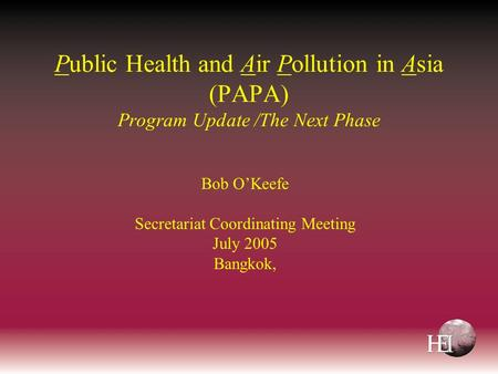 Public Health and Air Pollution in Asia (PAPA) Program Update /The Next Phase Bob O'Keefe Secretariat Coordinating Meeting July 2005 Bangkok,