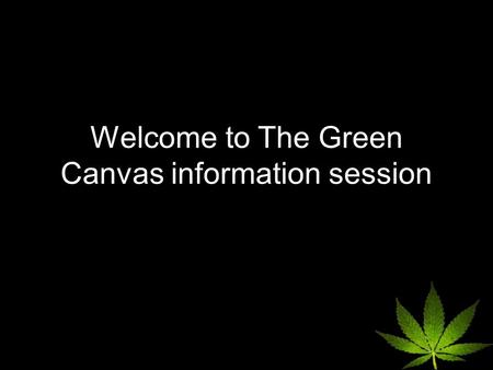 Welcome to The Green Canvas information session. Today's Topics How current MMAR patients prepare for the new regulations so they are not without medication.