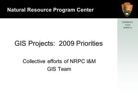 1 Natural Resource Program Center GIS Projects: 2009 Priorities Collective efforts of NRPC I&M GIS Team.