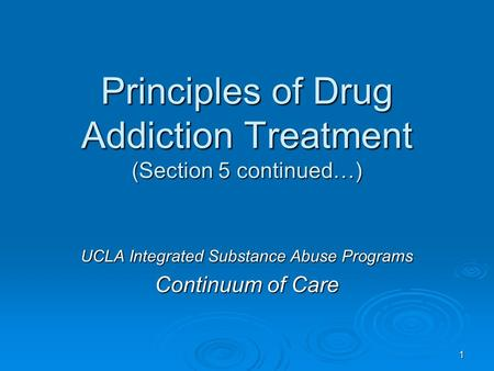 Principles of Drug Addiction Treatment (Section 5 continued…) UCLA Integrated Substance Abuse Programs Continuum of Care 1.