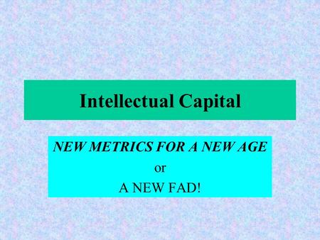 Intellectual Capital NEW METRICS FOR A NEW AGE or A NEW FAD!