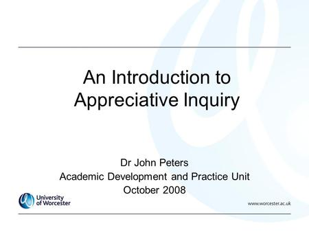 An Introduction to Appreciative Inquiry Dr John Peters Academic Development and Practice Unit October 2008.