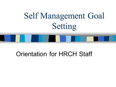 Self Management Goal Setting Orientation for HRCH Staff.