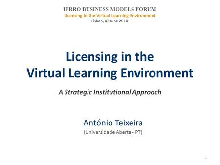Licensing in the Virtual Learning Environment A Strategic Institutional Approach António Teixeira (Universidade Aberta - PT) IFRRO BUSINESS MODELS FORUM.