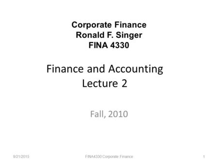 Finance and Accounting Lecture 2 Fall, 2010 9/21/2015FINA4330 Corporate Finance1 Corporate Finance Ronald F. Singer FINA 4330.