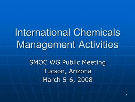 1 International Chemicals Management Activities SMOC WG Public Meeting Tucson, Arizona March 5-6, 2008.