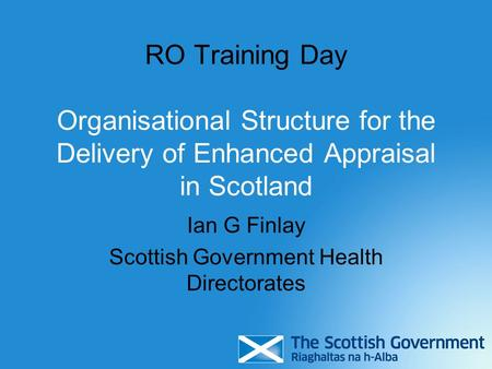 RO Training Day Organisational Structure for the Delivery of Enhanced Appraisal in Scotland Ian G Finlay Scottish Government Health Directorates.