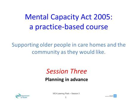 MCA Learning Pack – Session 3 1 Mental Capacity Act 2005: a practice-based course Supporting older people in care homes and the community as they would.