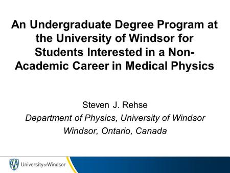 An Undergraduate Degree Program at the University of Windsor for Students Interested in a Non- Academic Career in Medical Physics Steven J. Rehse Department.