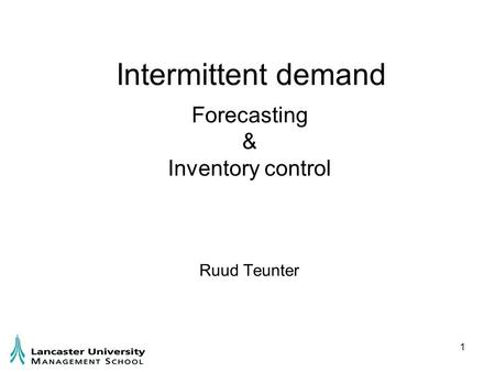 1 Intermittent demand Forecasting & Inventory control Ruud Teunter.