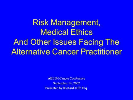 Risk Management, Medical Ethics And Other Issues Facing The Alternative Cancer Practitioner ABEIM Cancer Conference September 14, 2002 Presented by Richard.