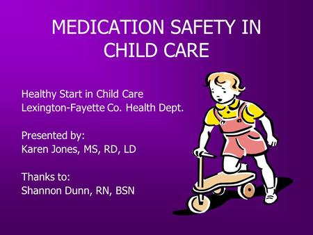 MEDICATION SAFETY IN CHILD CARE Healthy Start in Child Care Lexington-Fayette Co. Health Dept. Presented by: Karen Jones, MS, RD, LD Thanks to: Shannon.