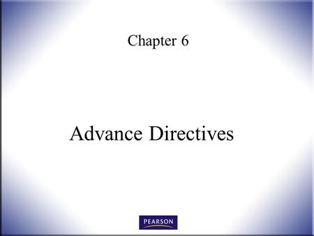 Chapter 6 Advance Directives. Wills, Trusts, and Estates Administration, 3e Herskowitz 2 © 2011, 2007, 2001 Pearson Higher Education, Upper Saddle River,
